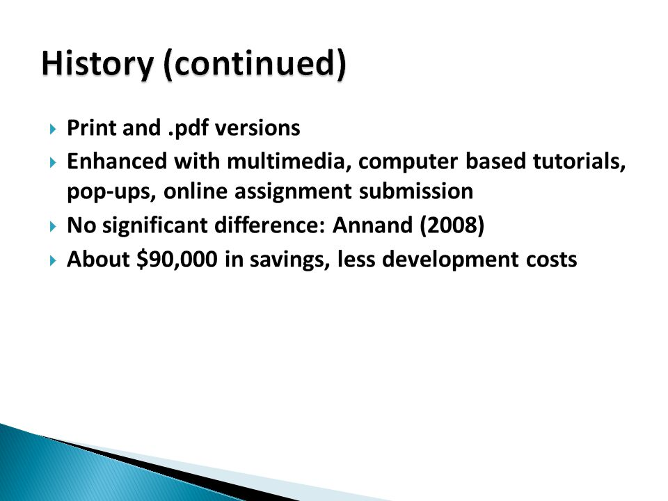  Print and.pdf versions  Enhanced with multimedia, computer based tutorials, pop-ups, online assignment submission  No significant difference: Annand (2008)  About $90,000 in savings, less development costs