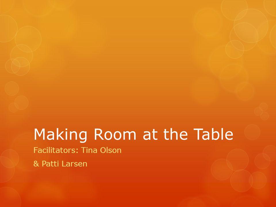 Making Room at the Table Facilitators: Tina Olson & Patti Larsen