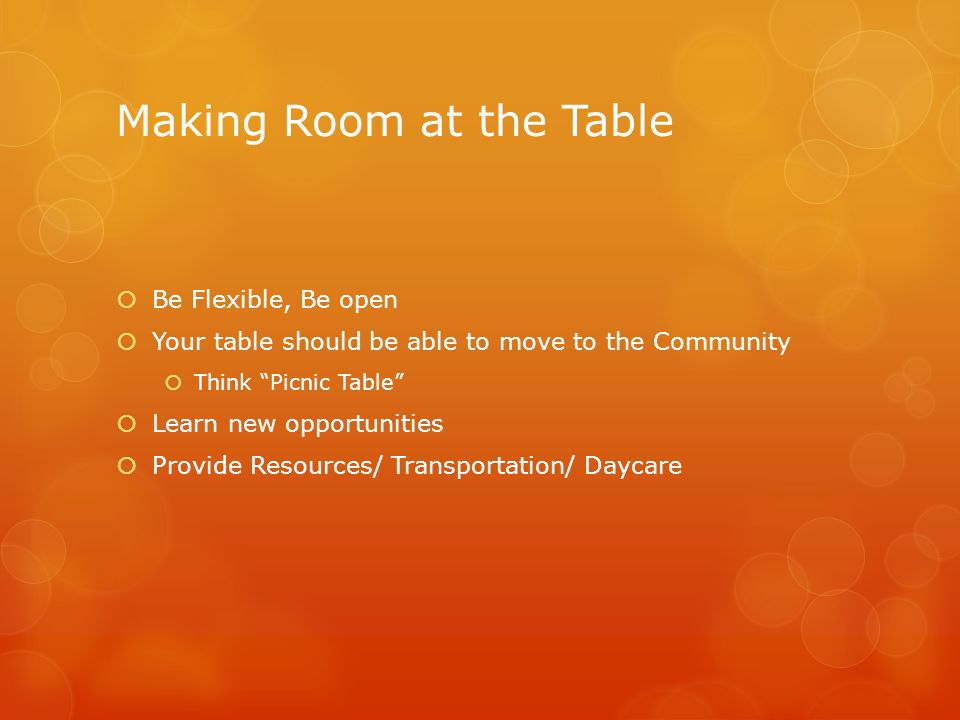 Making Room at the Table  Be Flexible, Be open  Your table should be able to move to the Community  Think Picnic Table  Learn new opportunities  Provide Resources/ Transportation/ Daycare