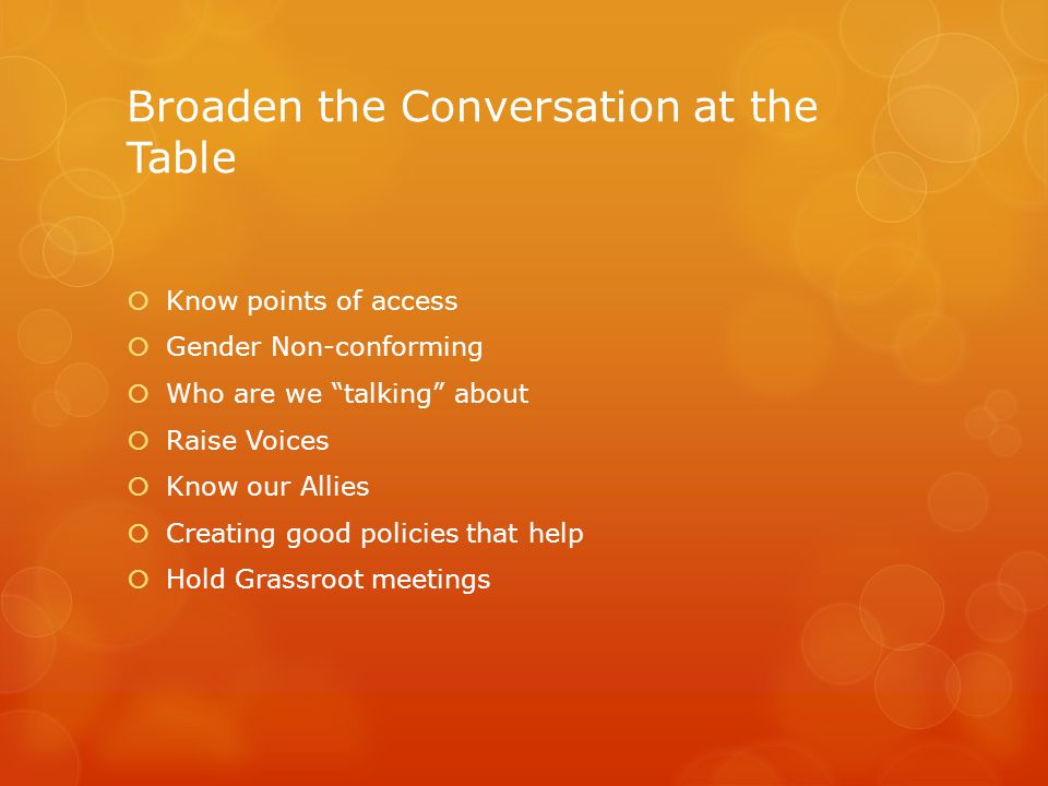 Broaden the Conversation at the Table  Know points of access  Gender Non-conforming  Who are we talking about  Raise Voices  Know our Allies  Creating good policies that help  Hold Grassroot meetings