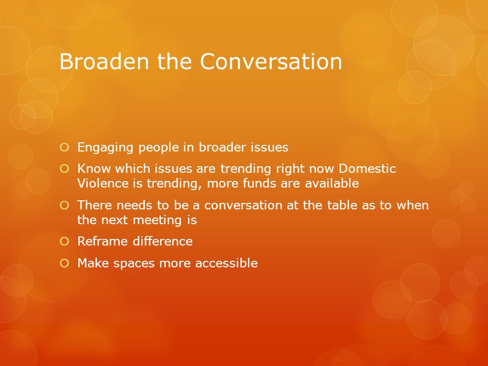 Broaden the Conversation  Engaging people in broader issues  Know which issues are trending right now Domestic Violence is trending, more funds are available  There needs to be a conversation at the table as to when the next meeting is  Reframe difference  Make spaces more accessible