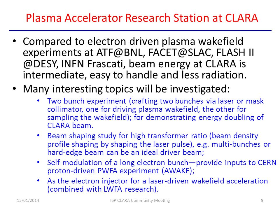 Plasma Accelerator Research Station at CLARA Compared to electron driven plasma wakefield experiments at ATF@BNL, FACET@SLAC, FLASH II @DESY, INFN Frascati, beam energy at CLARA is intermediate, easy to handle and less radiation.