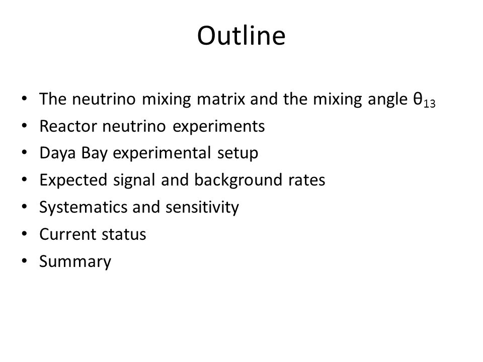 Outline The neutrino mixing matrix and the mixing angle θ 13 Reactor neutrino experiments Daya Bay experimental setup Expected signal and background rates Systematics and sensitivity Current status Summary
