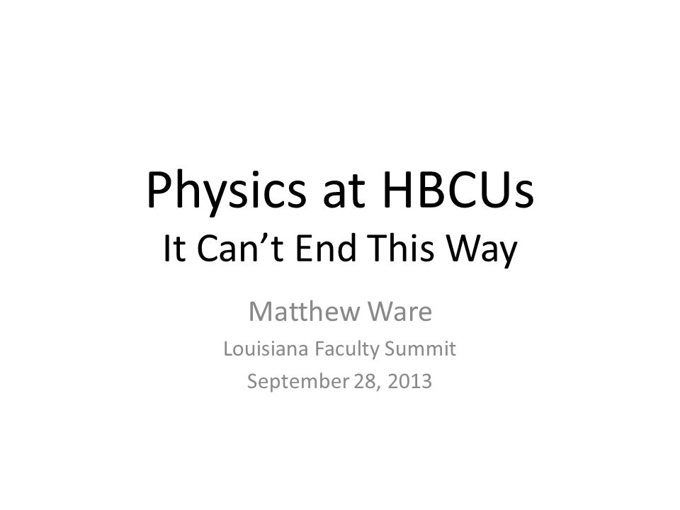 Physics at HBCUs It Can't End This Way Matthew Ware Louisiana Faculty Summit September 28, 2013