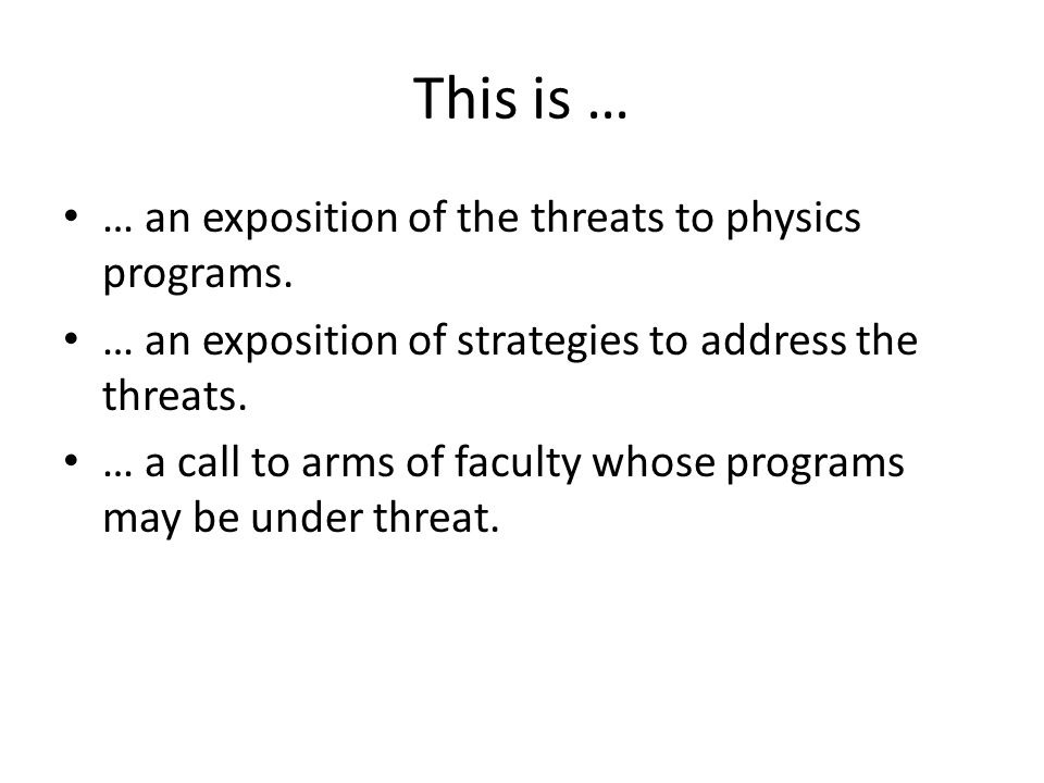 This is … … an exposition of the threats to physics programs. … an exposition of strategies to address the threats. … a call to arms of faculty whose