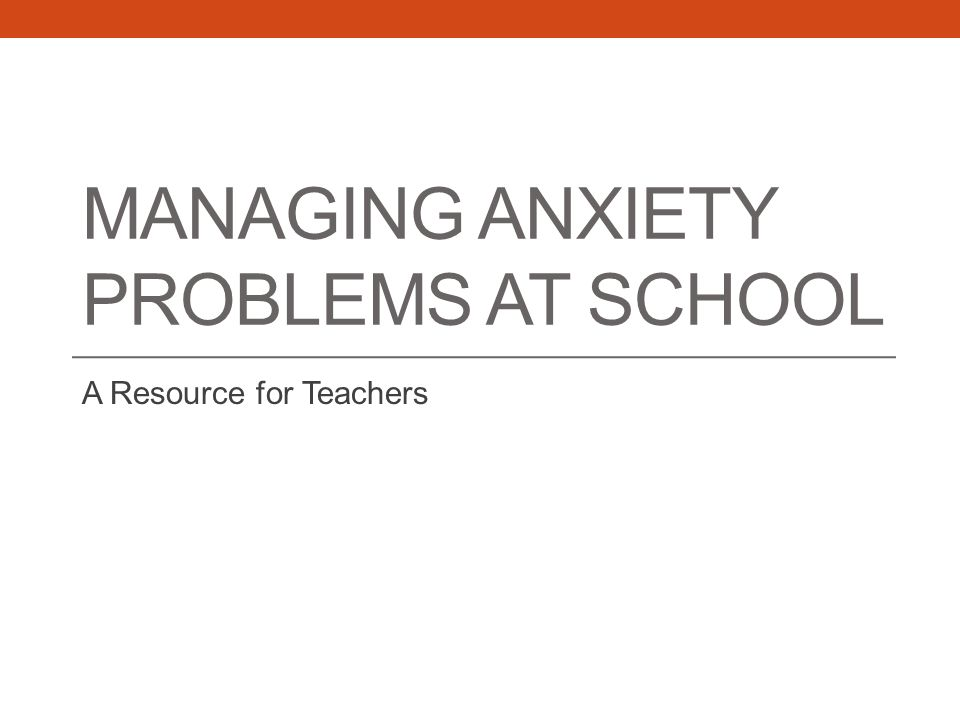 MANAGING ANXIETY PROBLEMS AT SCHOOL A Resource for Teachers