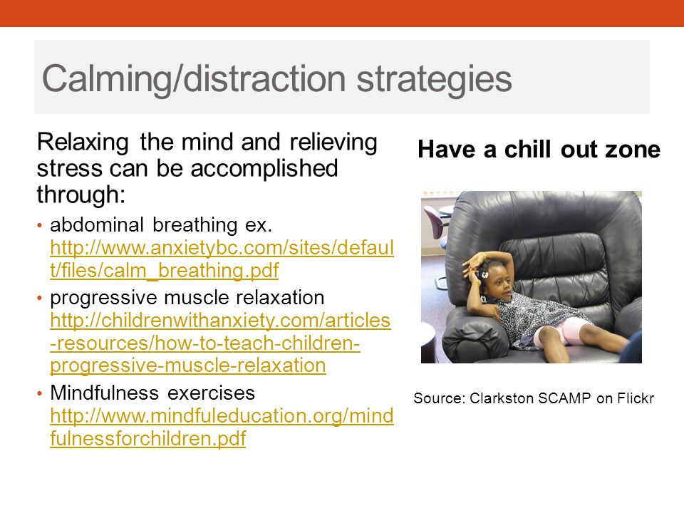 Calming/distraction strategies Relaxing the mind and relieving stress can be accomplished through: abdominal breathing ex. http://www.anxietybc.com/si