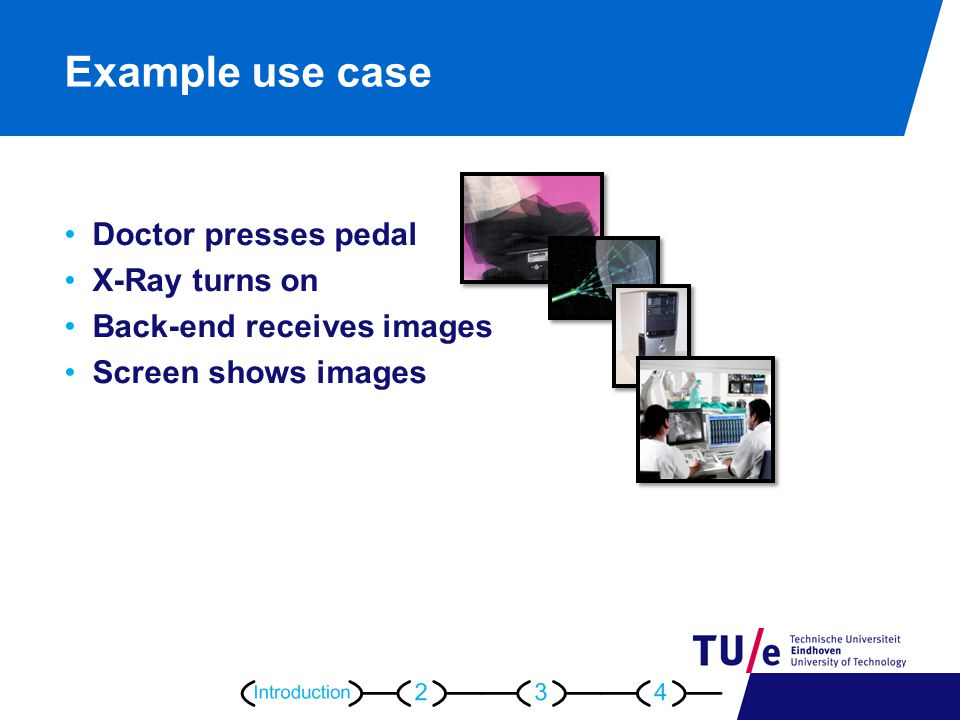 Example use case Doctor presses pedal X-Ray turns on Back-end receives images Screen shows images