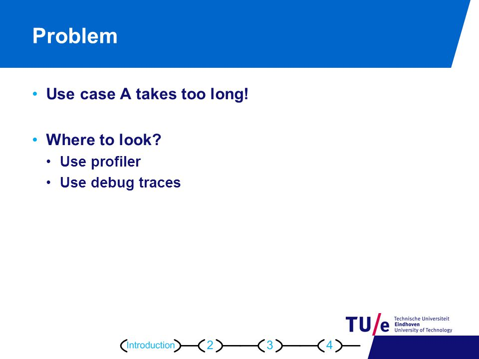 Problem Use case A takes too long! Where to look Use profiler Use debug traces
