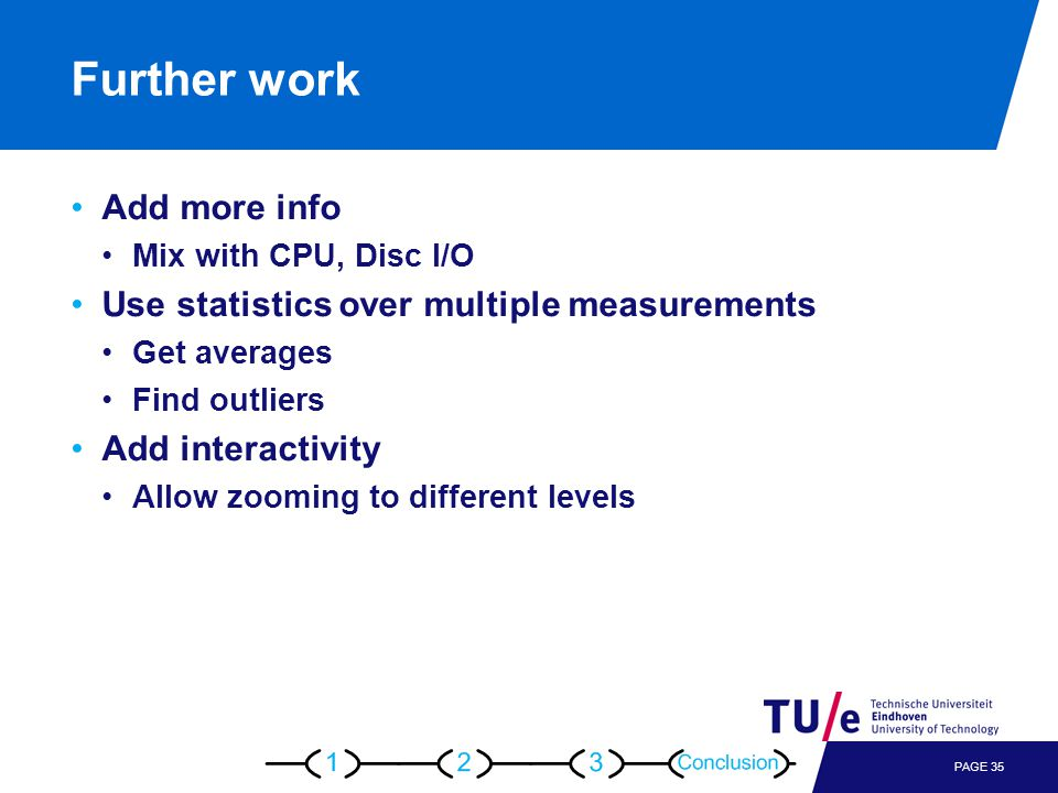 Further work Add more info Mix with CPU, Disc I/O Use statistics over multiple measurements Get averages Find outliers Add interactivity Allow zooming to different levels PAGE 35