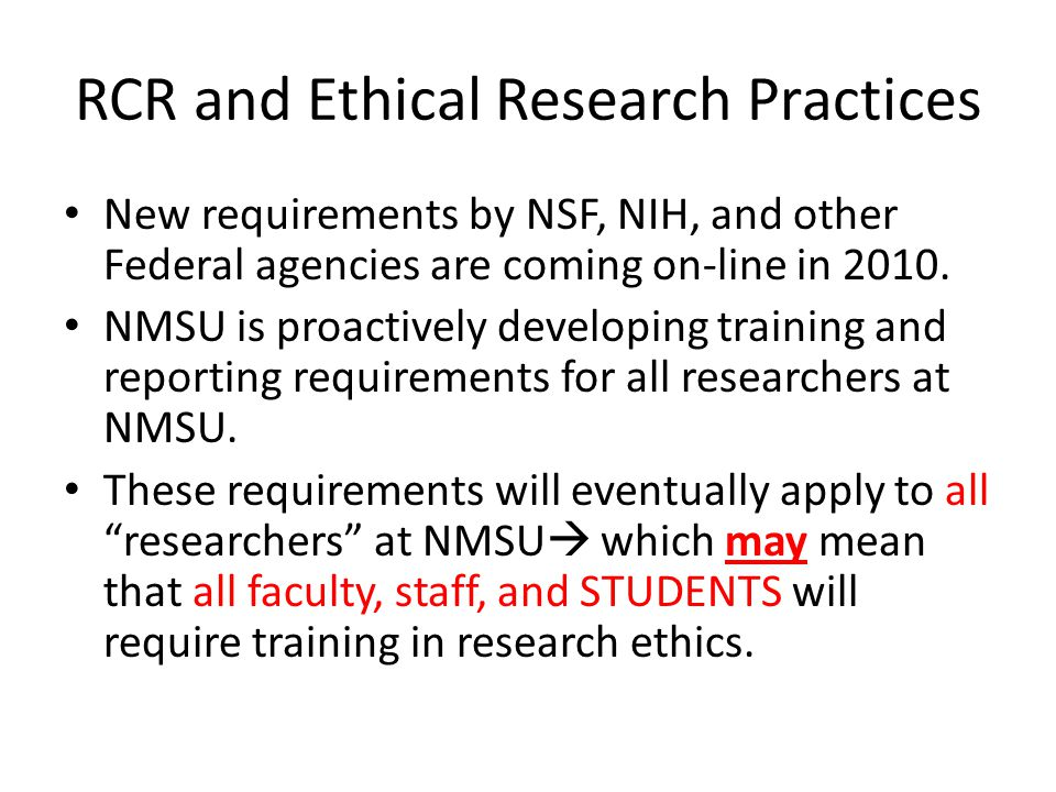 Responsible Conduct of Research (RCR) RCR Training information will be housed at http://research.nmsu.edu/rcr/ For all NMSU researchers this will (with a high degree of probability) become a mandatory set of training and reporting requirements.