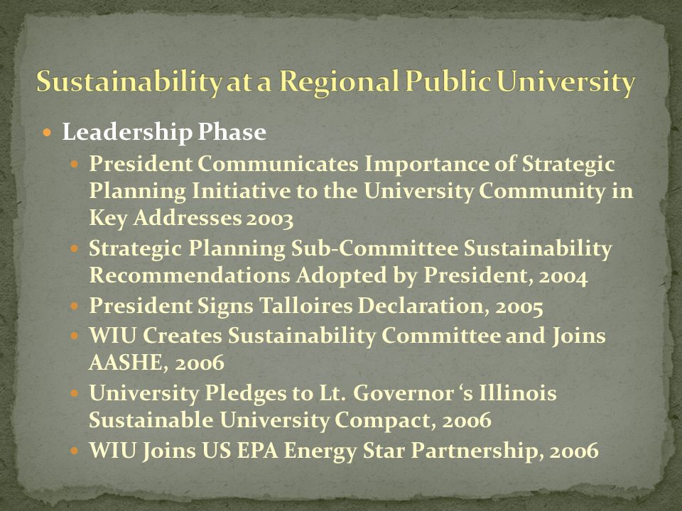 Leadership Phase President Communicates Importance of Strategic Planning Initiative to the University Community in Key Addresses 2003 Strategic Planning Sub-Committee Sustainability Recommendations Adopted by President, 2004 President Signs Talloires Declaration, 2005 WIU Creates Sustainability Committee and Joins AASHE, 2006 University Pledges to Lt.