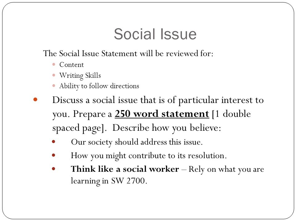 Social Issue The Social Issue Statement will be reviewed for: Content Writing Skills Ability to follow directions Discuss a social issue that is of pa
