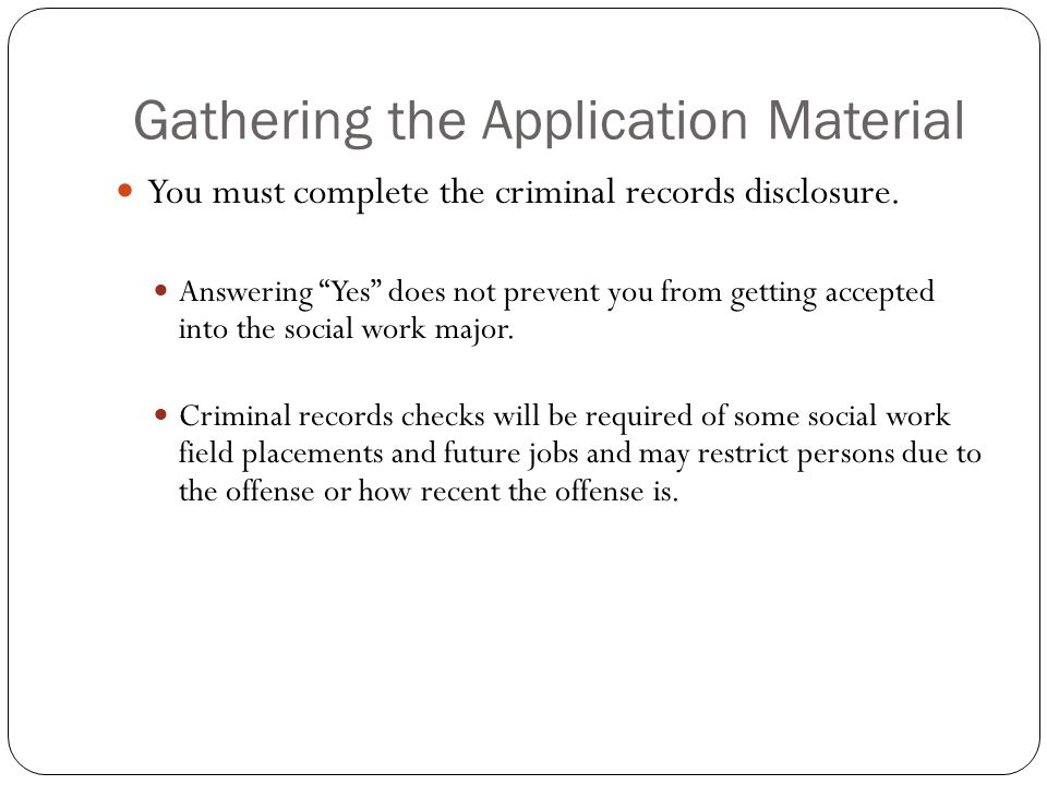 "Gathering the Application Material You must complete the criminal records disclosure. Answering ""Yes"" does not prevent you from getting accepted into"