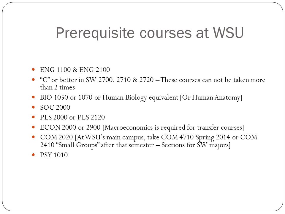 "Prerequisite courses at WSU ENG 1100 & ENG 2100 ""C"" or better in SW 2700, 2710 & 2720 – These courses can not be taken more than 2 times BIO 1050 or 1"