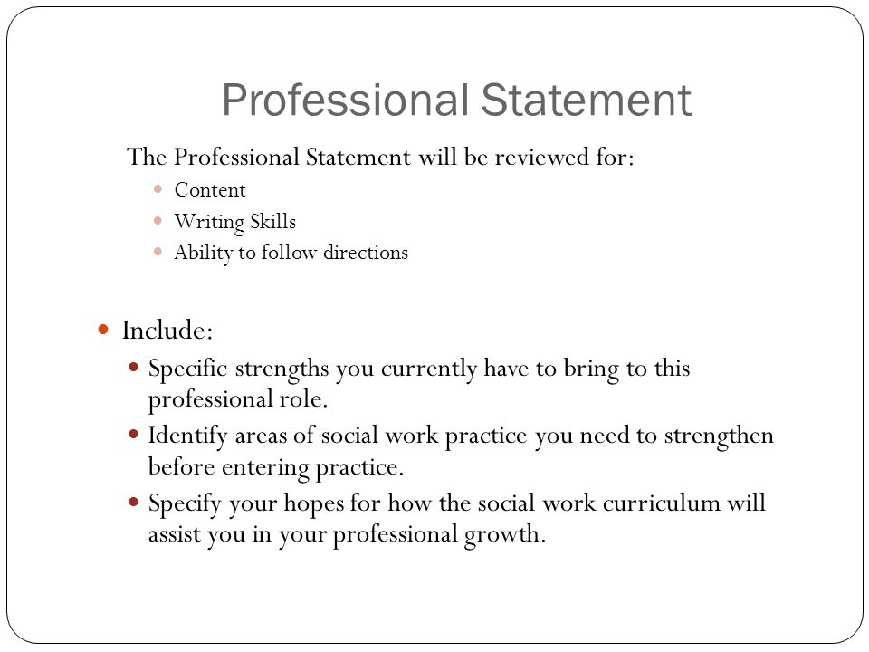 Professional Statement The Professional Statement will be reviewed for: Content Writing Skills Ability to follow directions Include: Specific strength