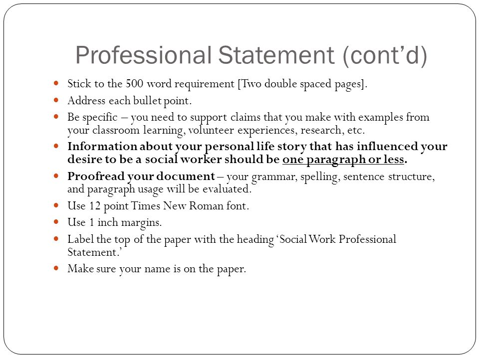 Professional Statement (cont'd) Stick to the 500 word requirement [Two double spaced pages]. Address each bullet point. Be specific – you need to supp