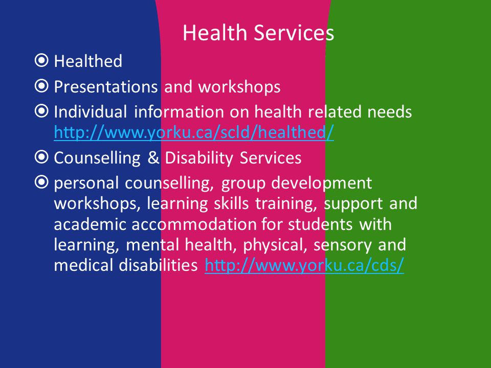 Health Services  Healthed  Presentations and workshops  Individual information on health related needs http://www.yorku.ca/scld/healthed/ http://www.yorku.ca/scld/healthed/  Counselling & Disability Services  personal counselling, group development workshops, learning skills training, support and academic accommodation for students with learning, mental health, physical, sensory and medical disabilities http://www.yorku.ca/cds/http://www.yorku.ca/cds/