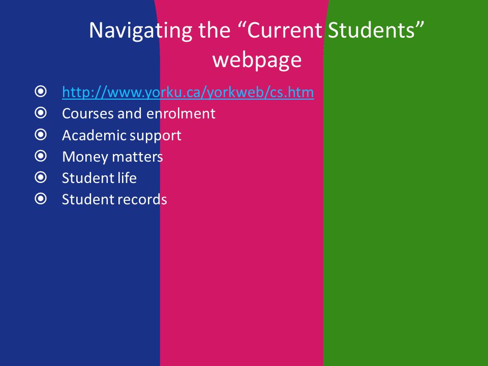 Navigating the Current Students webpage  http://www.yorku.ca/yorkweb/cs.htm http://www.yorku.ca/yorkweb/cs.htm  Courses and enrolment  Academic support  Money matters  Student life  Student records