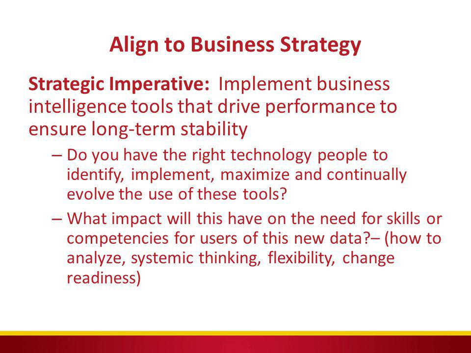 Align to Business Strategy Strategic Imperative: Implement business intelligence tools that drive performance to ensure long-term stability – Do you h
