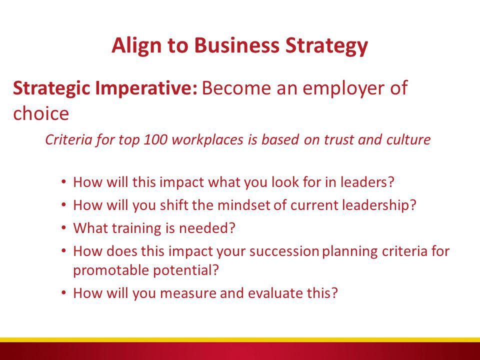 Align to Business Strategy Strategic Imperative: Become an employer of choice Criteria for top 100 workplaces is based on trust and culture How will t