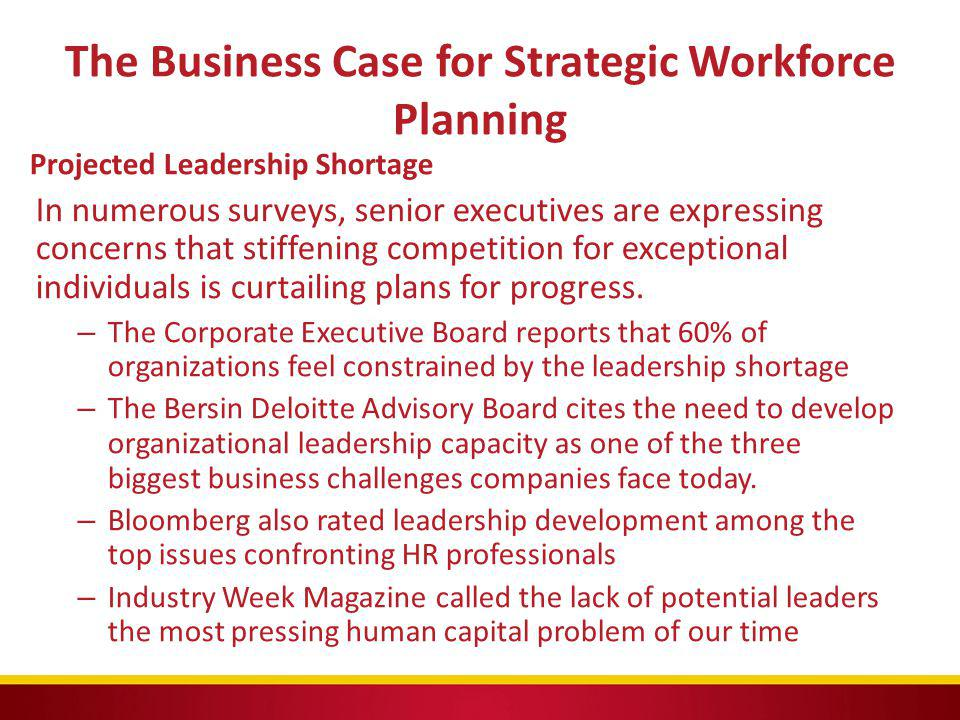 The Business Case for Strategic Workforce Planning Projected Leadership Shortage In numerous surveys, senior executives are expressing concerns that s