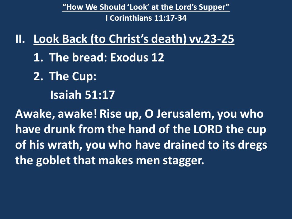 """How We Should 'Look' at the Lord's Supper"" I Corinthians 11:17-34 II.Look Back (to Christ's death) vv.23-25 1. The bread: Exodus 12 2. The Cup: Isaia"