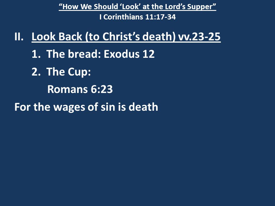 """How We Should 'Look' at the Lord's Supper"" I Corinthians 11:17-34 II.Look Back (to Christ's death) vv.23-25 1. The bread: Exodus 12 2. The Cup: Roman"