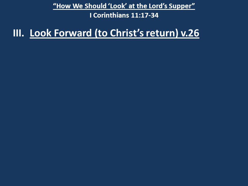 """How We Should 'Look' at the Lord's Supper"" I Corinthians 11:17-34 III. Look Forward (to Christ's return) v.26"