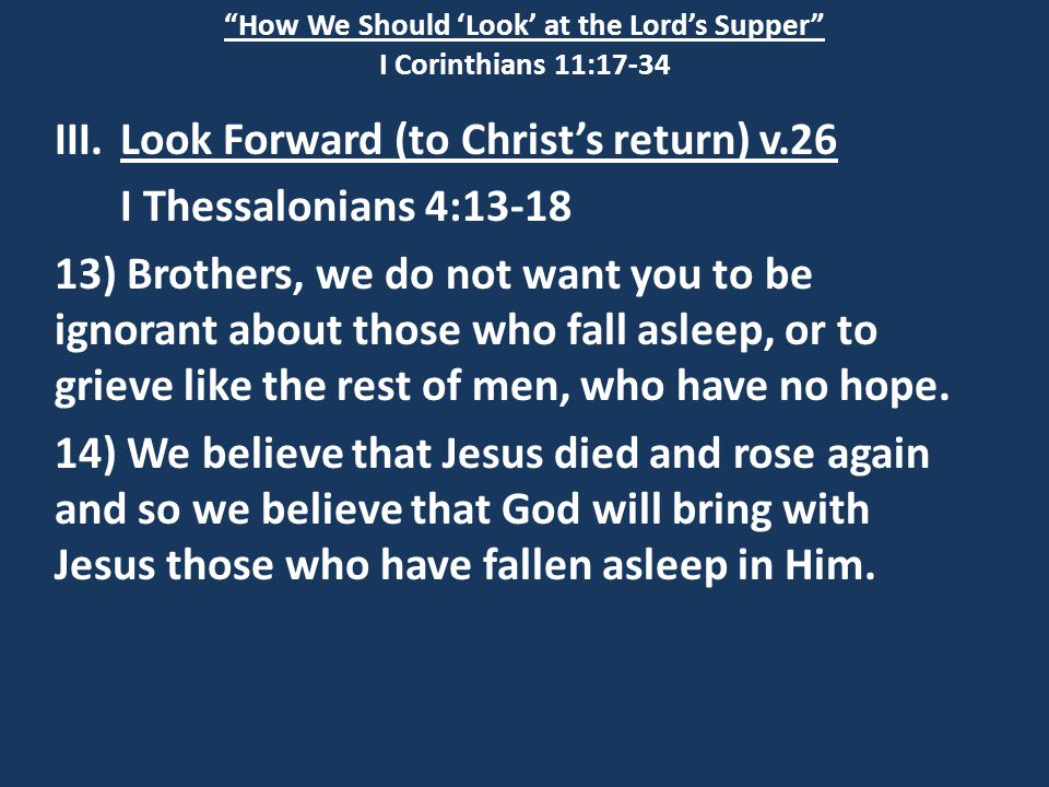 How We Should 'Look' at the Lord's Supper I Corinthians 11:17-34 III.Look Forward (to Christ's return) v.26 I Thessalonians 4:13-18 13) Brothers, we do not want you to be ignorant about those who fall asleep, or to grieve like the rest of men, who have no hope.