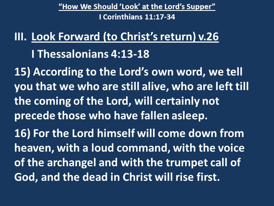 How We Should 'Look' at the Lord's Supper I Corinthians 11:17-34 III.Look Forward (to Christ's return) v.26 I Thessalonians 4:13-18 15) According to the Lord's own word, we tell you that we who are still alive, who are left till the coming of the Lord, will certainly not precede those who have fallen asleep.