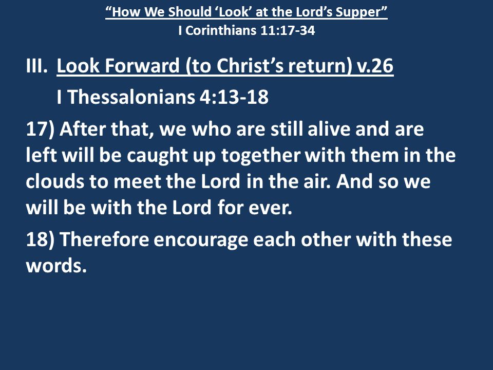 """How We Should 'Look' at the Lord's Supper"" I Corinthians 11:17-34 III.Look Forward (to Christ's return) v.26 I Thessalonians 4:13-18 17) After that,"