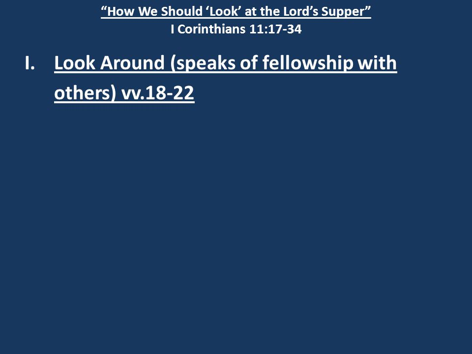 How We Should 'Look' at the Lord's Supper I Corinthians 11:17-34 I.Look Around (speaks of fellowship with others) vv.18-22
