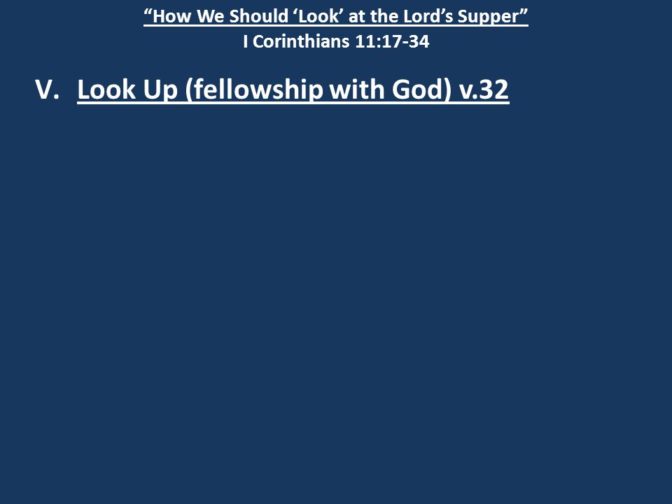 """How We Should 'Look' at the Lord's Supper"" I Corinthians 11:17-34 V.Look Up (fellowship with God) v.32"