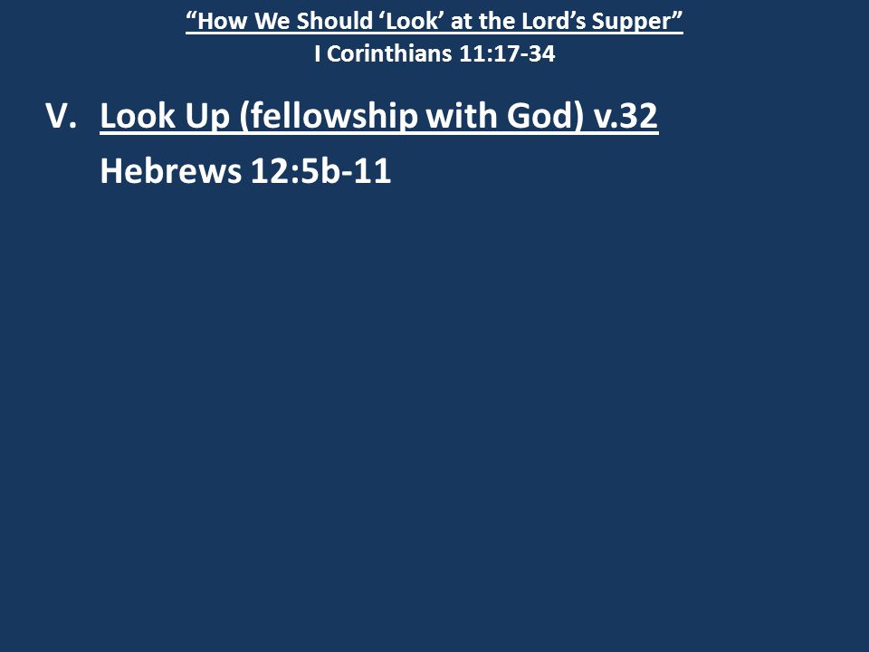How We Should 'Look' at the Lord's Supper I Corinthians 11:17-34 V.Look Up (fellowship with God) v.32 Hebrews 12:5b-11