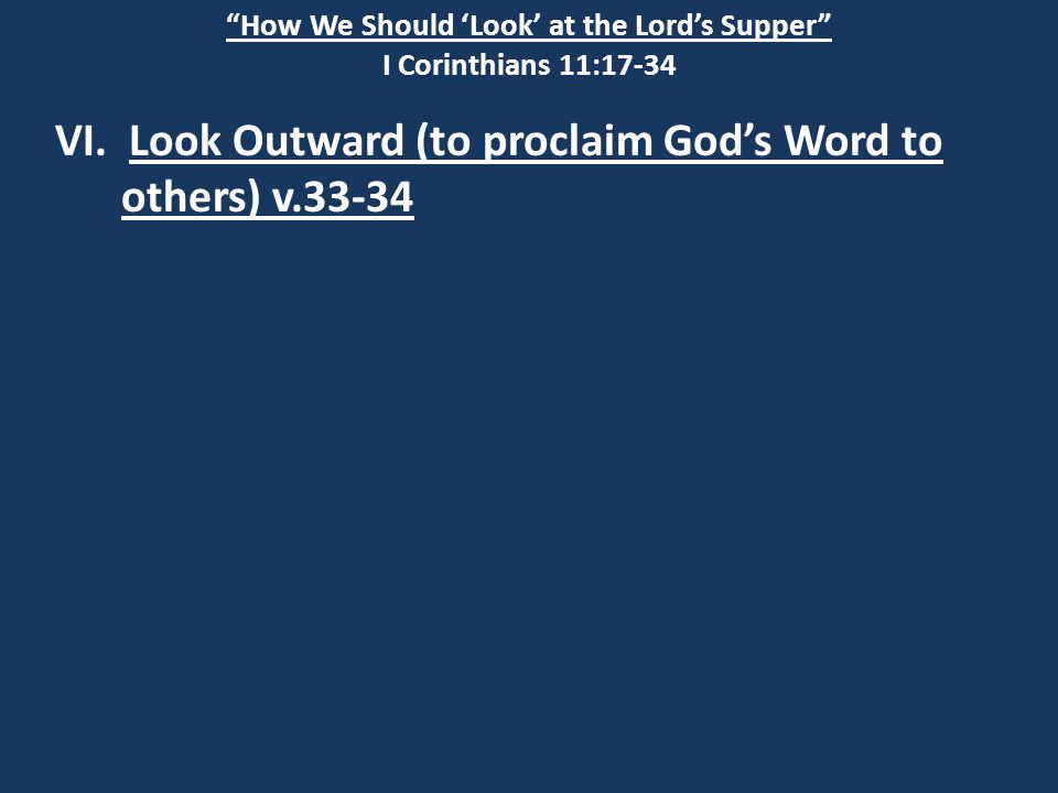 """How We Should 'Look' at the Lord's Supper"" I Corinthians 11:17-34 VI. Look Outward (to proclaim God's Word to others) v.33-34"