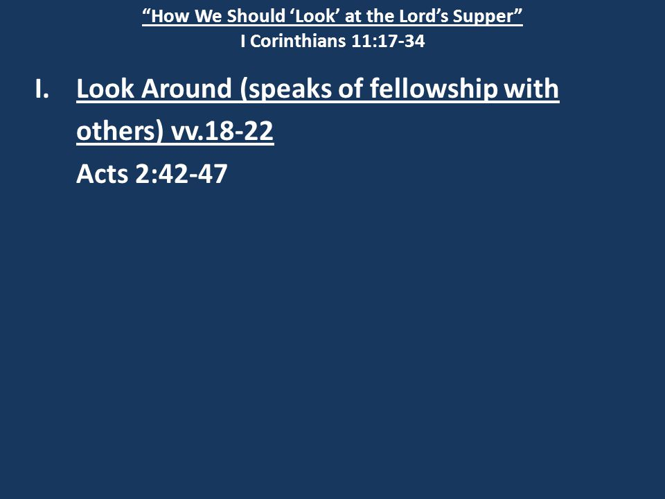 """How We Should 'Look' at the Lord's Supper"" I Corinthians 11:17-34 I.Look Around (speaks of fellowship with others) vv.18-22 Acts 2:42-47"