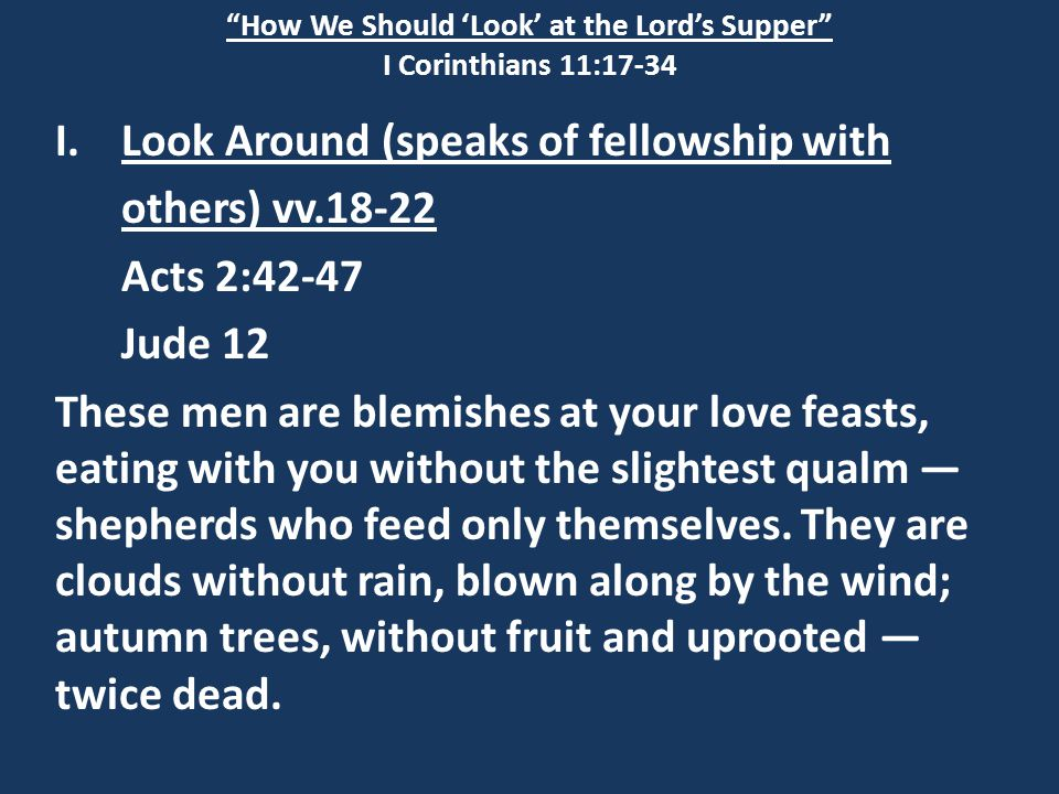How We Should 'Look' at the Lord's Supper I Corinthians 11:17-34 I.Look Around (speaks of fellowship with others) vv.18-22 Acts 2:42-47 Jude 12 These men are blemishes at your love feasts, eating with you without the slightest qualm — shepherds who feed only themselves.