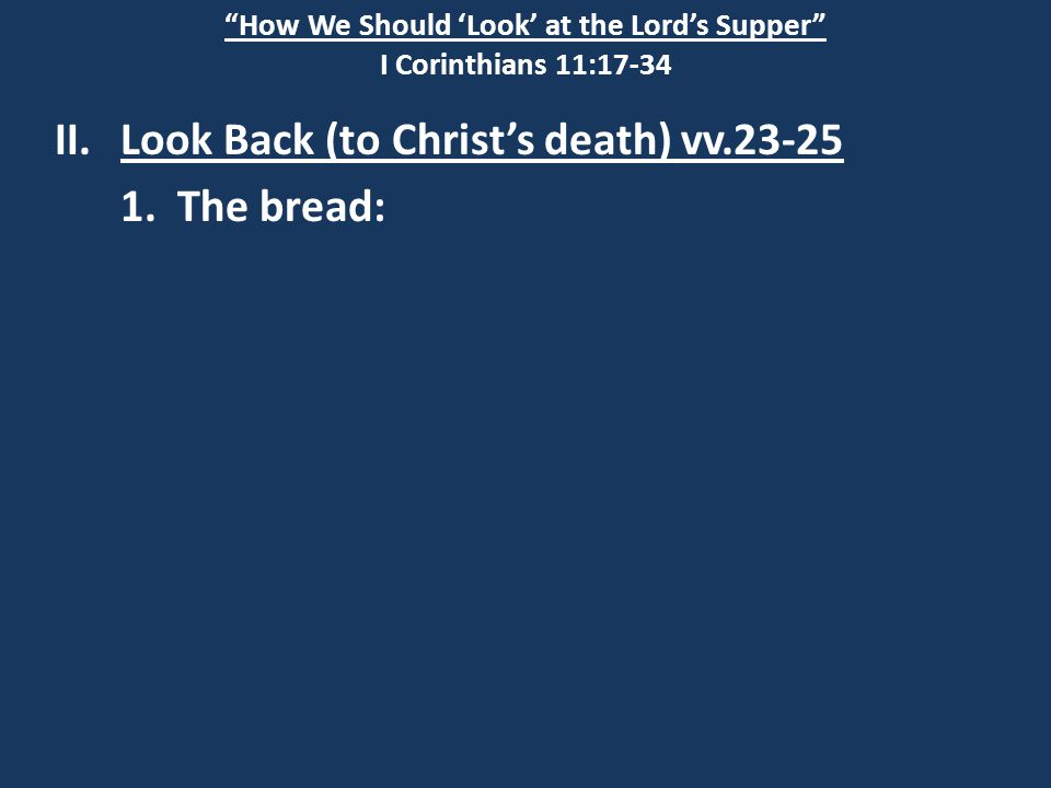 """How We Should 'Look' at the Lord's Supper"" I Corinthians 11:17-34 II.Look Back (to Christ's death) vv.23-25 1. The bread:"