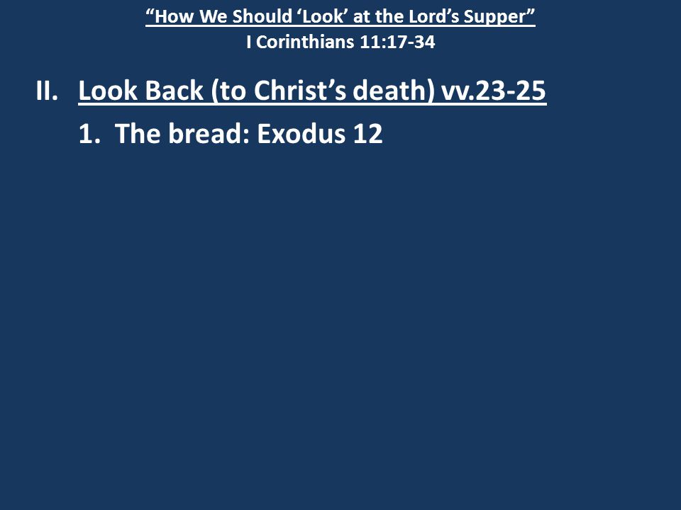"""How We Should 'Look' at the Lord's Supper"" I Corinthians 11:17-34 II.Look Back (to Christ's death) vv.23-25 1. The bread: Exodus 12"