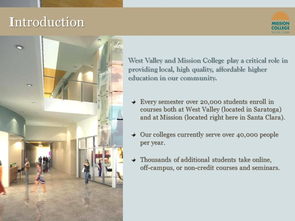 Introduction West Valley and Mission College play a critical role in providing local, high quality, affordable higher education in our community.