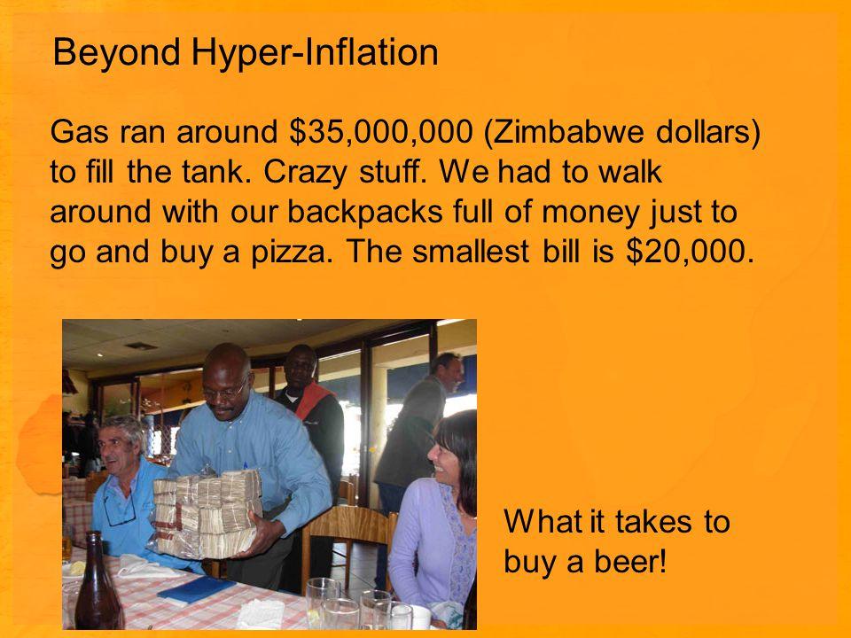 Beyond Hyper-Inflation Gas ran around $35,000,000 (Zimbabwe dollars) to fill the tank.