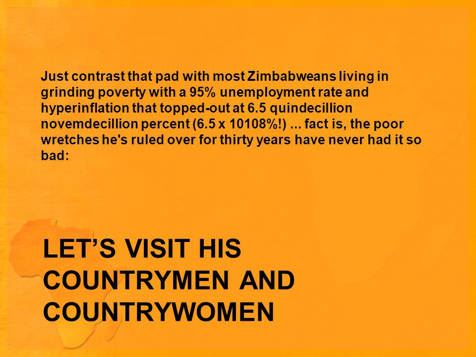 LET'S VISIT HIS COUNTRYMEN AND COUNTRYWOMEN Just contrast that pad with most Zimbabweans living in grinding poverty with a 95% unemployment rate and hyperinflation that topped-out at 6.5 quindecillion novemdecillion percent (6.5 x 10108%!)...