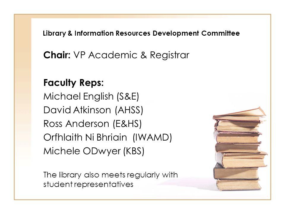 Library & Information Resources Development Committee Chair: VP Academic & Registrar Faculty Reps: Michael English (S&E) David Atkinson (AHSS) Ross An