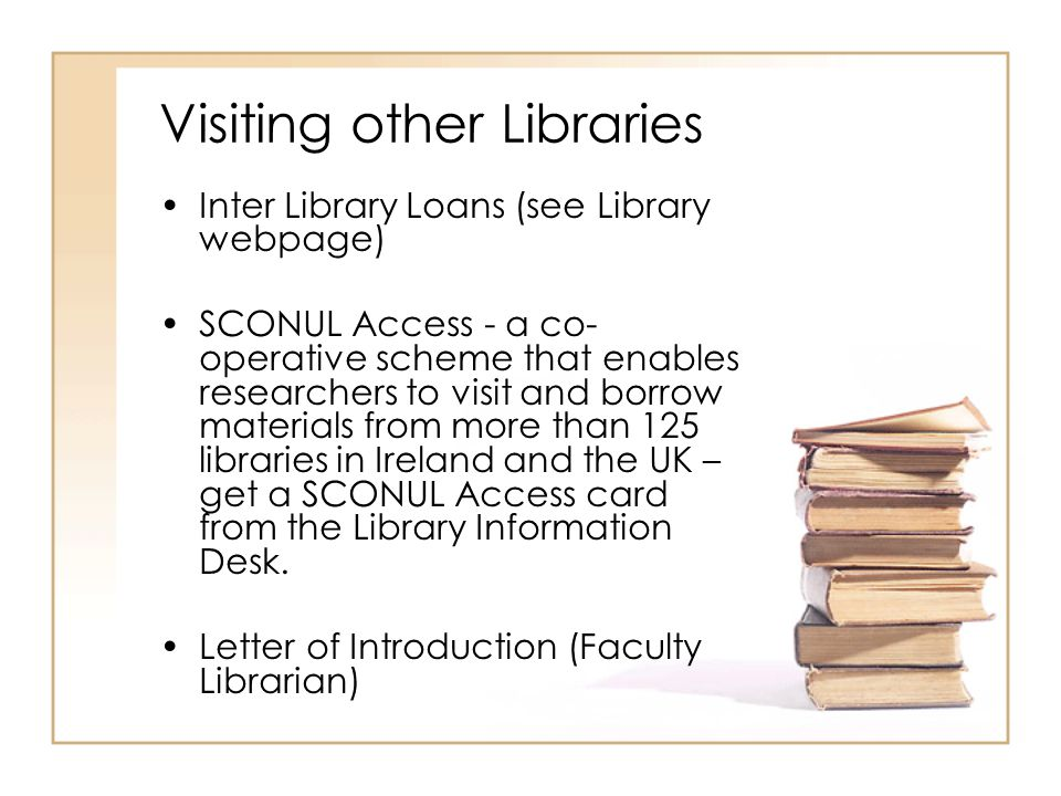 Visiting other Libraries Inter Library Loans (see Library webpage) SCONUL Access - a co- operative scheme that enables researchers to visit and borrow
