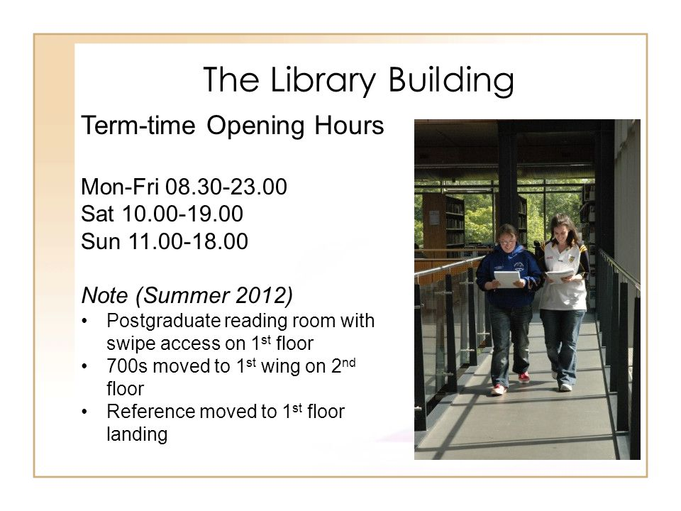 The Library Building Term-time Opening Hours Mon-Fri 08.30-23.00 Sat 10.00-19.00 Sun 11.00-18.00 Note (Summer 2012) Postgraduate reading room with swi