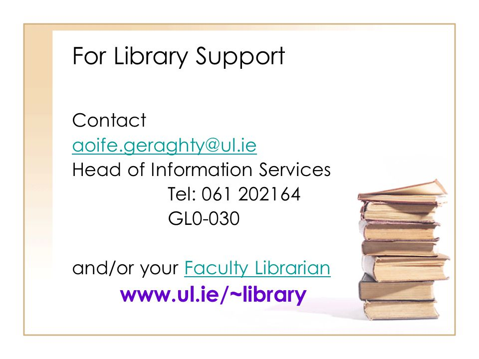 For Library Support Contact aoife.geraghty@ul.ie Head of Information Services Tel: 061 202164 GL0-030 and/or your Faculty LibrarianFaculty Librarian w