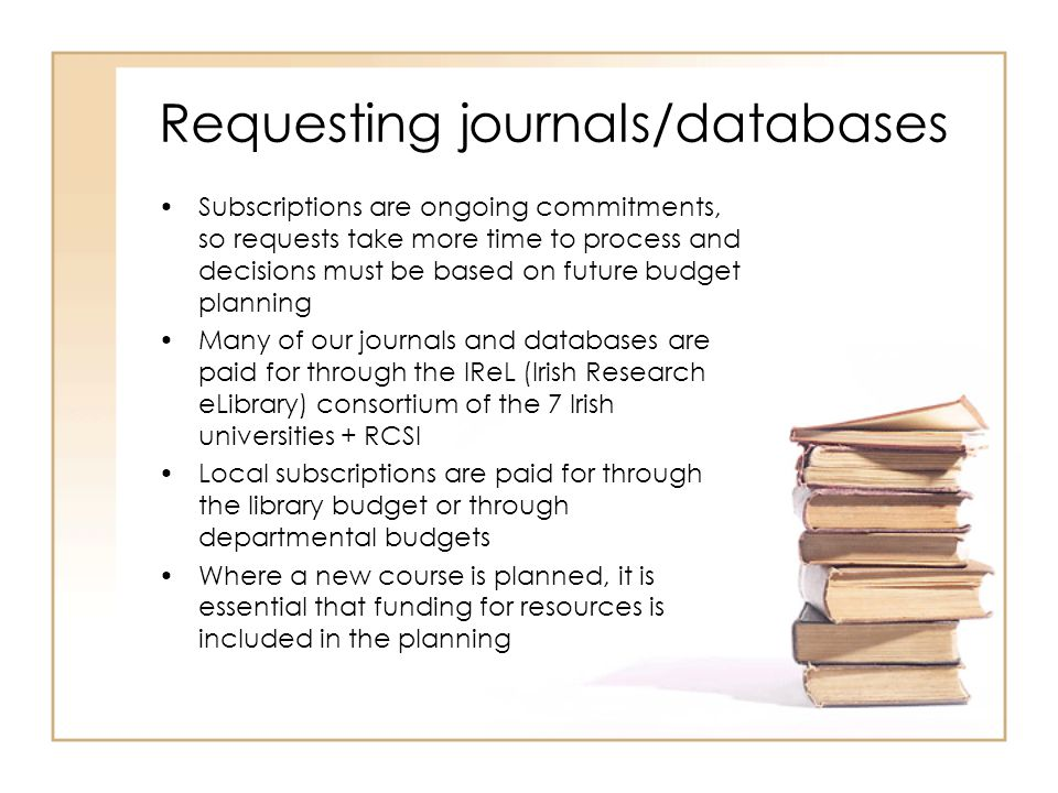 Requesting journals/databases Subscriptions are ongoing commitments, so requests take more time to process and decisions must be based on future budge