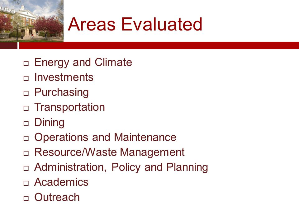 Areas Evaluated  Energy and Climate  Investments  Purchasing  Transportation  Dining  Operations and Maintenance  Resource/Waste Management  Administration, Policy and Planning  Academics  Outreach