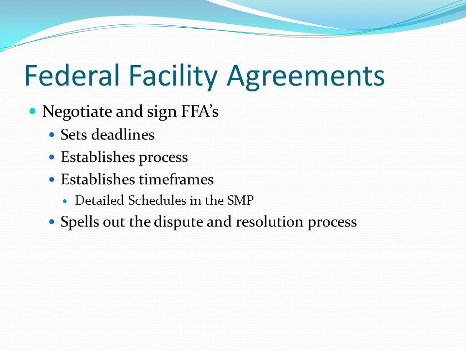 Federal Facility Agreements Negotiate and sign FFA's Sets deadlines Establishes process Establishes timeframes Detailed Schedules in the SMP Spells out the dispute and resolution process
